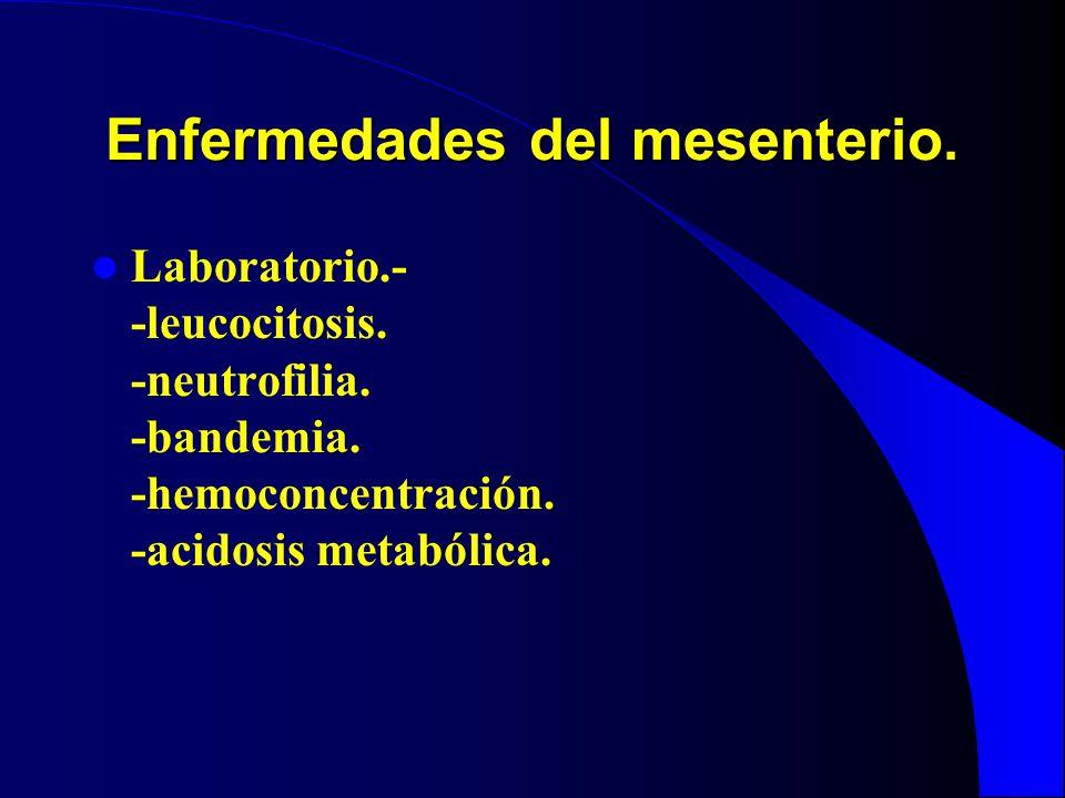 Enfermedades del mesenterio. Laboratorio.- -leucocitosis. -neutrofilia. -bandemia. -hemoconcentración. -acidosis metabólica.