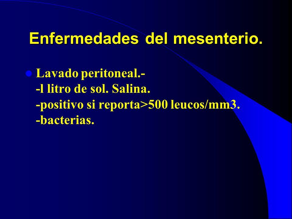 Enfermedades del mesenterio. Lavado peritoneal.- -l litro de sol. Salina. -positivo si reporta>500 leucos/mm3. -bacterias.