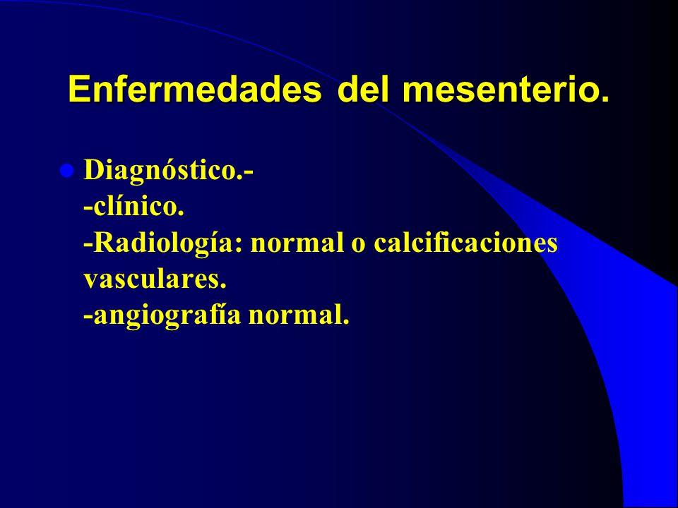 Enfermedades del mesenterio. Diagnóstico.- -clínico. -Radiología: normal o calcificaciones vasculares. -angiografía normal.