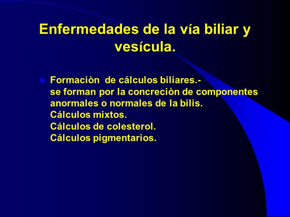 Enfermedades de la v í a biliar y ves í cula. Formaciòn de cálculos biliares.- se forman por la concreciòn de componentes anormales o normales de la b