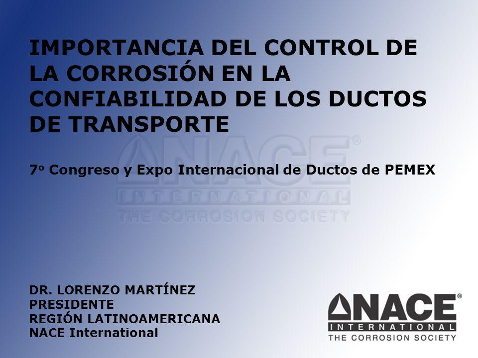 IMPORTANCIA DEL CONTROL DE LA CORROSIÓN EN LA CONFIABILIDAD DE LOS DUCTOS DE TRANSPORTE 7 o Congreso y Expo Internacional de Ductos de PEMEX DR.