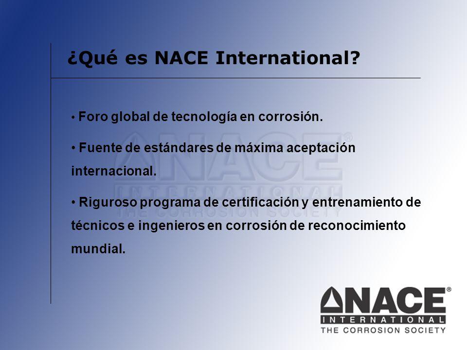 ¿Qué es NACE International? Foro global de tecnología en corrosión. Fuente de estándares de máxima aceptación internacional. Riguroso programa de cert