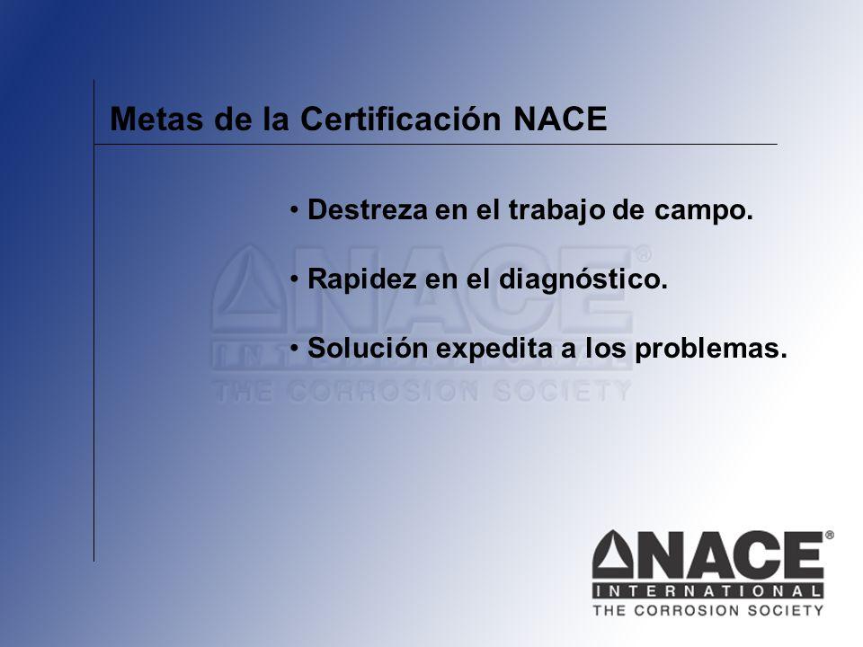Metas de la Certificación NACE Destreza en el trabajo de campo. Rapidez en el diagnóstico. Solución expedita a los problemas.