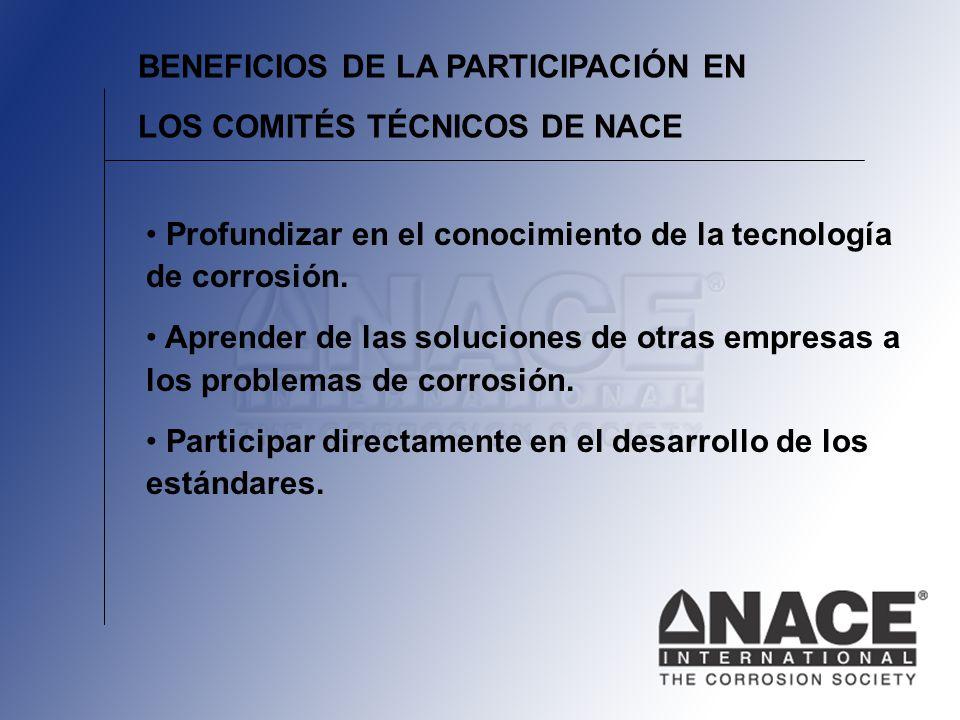 BENEFICIOS DE LA PARTICIPACIÓN EN LOS COMITÉS TÉCNICOS DE NACE Profundizar en el conocimiento de la tecnología de corrosión.
