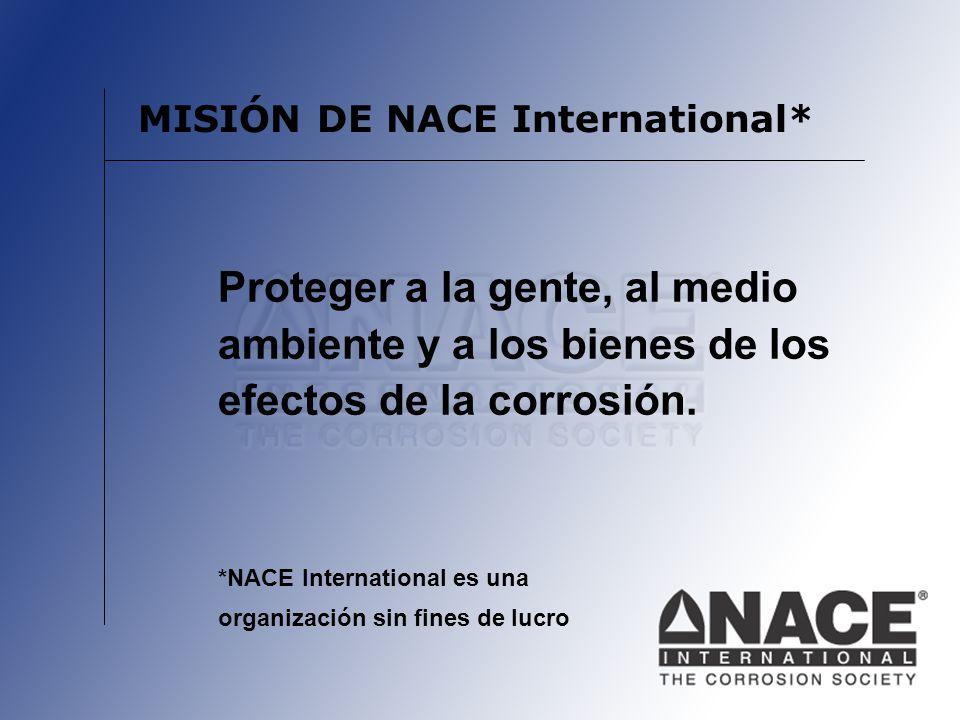 MISIÓN DE NACE International* Proteger a la gente, al medio ambiente y a los bienes de los efectos de la corrosión. *NACE International es una organiz