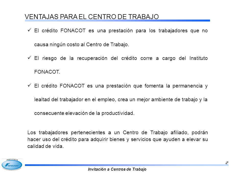 Invitación a Centros de Trabajo 2 VENTAJAS PARA EL CENTRO DE TRABAJO El crédito FONACOT es una prestación para los trabajadores que no causa ningún co