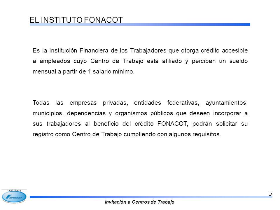 Invitación a Centros de Trabajo 3 EL INSTITUTO FONACOT Es la Institución Financiera de los Trabajadores que otorga crédito accesible a empleados cuyo