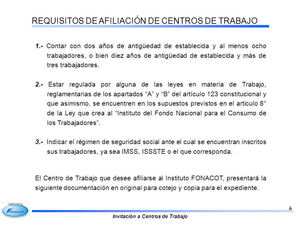 Invitación a Centros de Trabajo 6 REQUISITOS DE AFILIACIÓN DE CENTROS DE TRABAJO 1.- Contar con dos años de antigüedad de establecida y al menos ocho