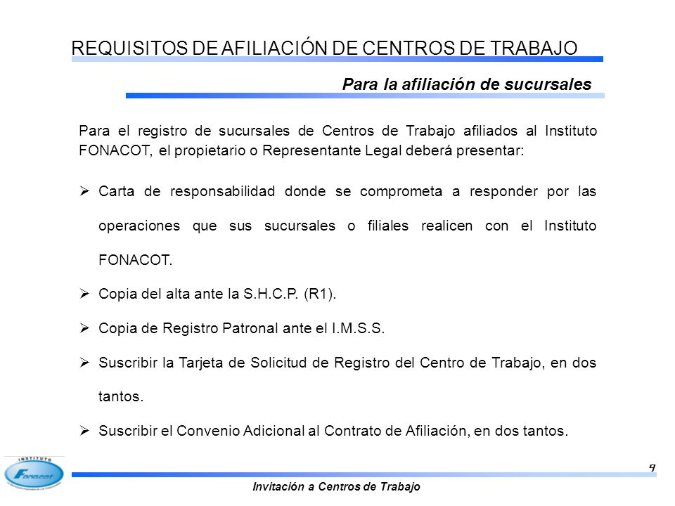 Invitación a Centros de Trabajo 9 REQUISITOS DE AFILIACIÓN DE CENTROS DE TRABAJO Para la afiliación de sucursales Carta de responsabilidad donde se co