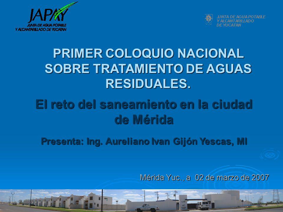 El reto del saneamiento en la ciudad de Mérida Mérida Yuc., a 02 de marzo de 2007 Presenta: Ing. Aureliano Ivan Gijón Yescas, MI PRIMER COLOQUIO NACIO