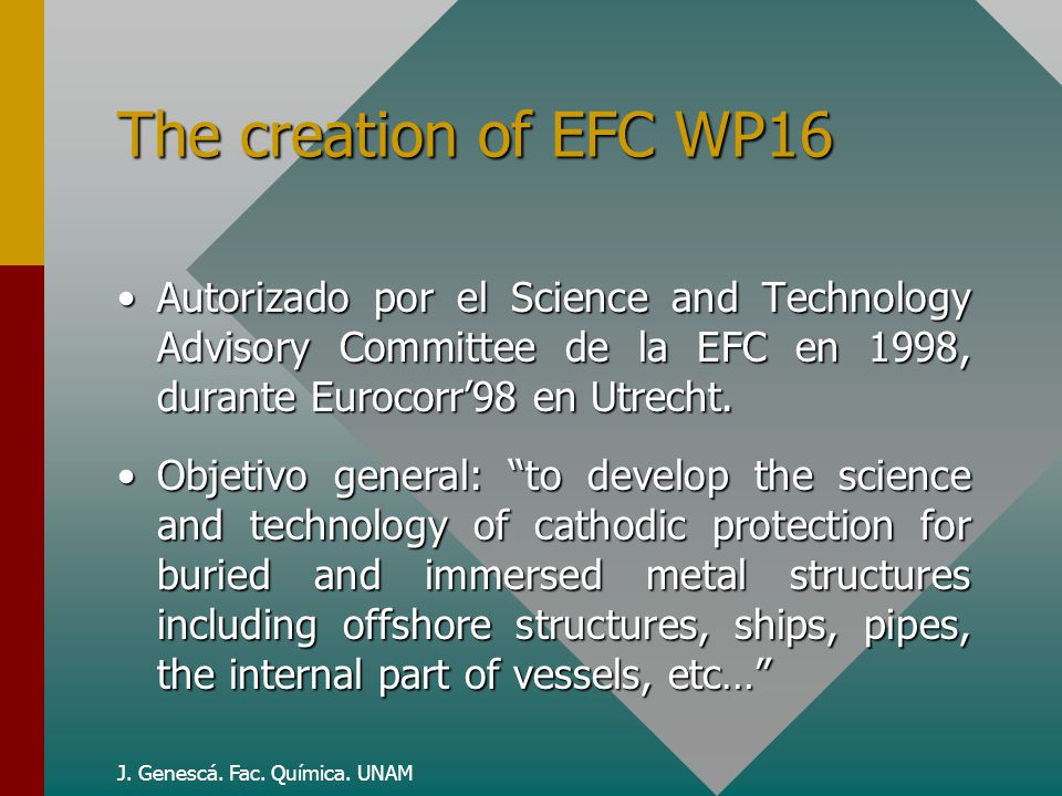 J. Genescá. Fac. Química. UNAM The creation of EFC WP16 Autorizado por el Science and Technology Advisory Committee de la EFC en 1998, durante Eurocor