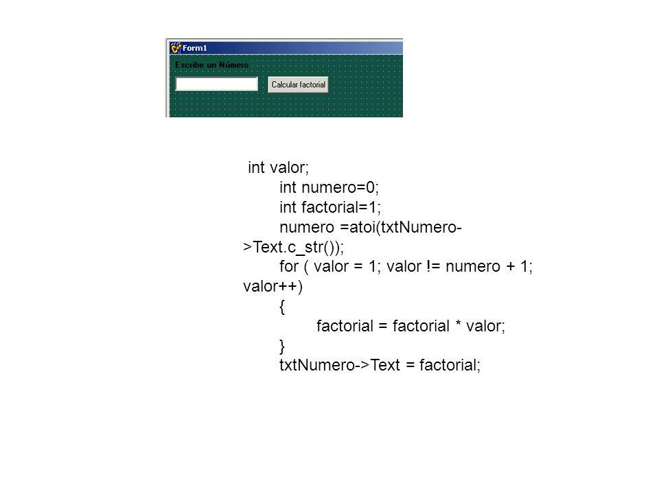 int valor; int numero=0; int factorial=1; numero =atoi(txtNumero- >Text.c_str()); for ( valor = 1; valor != numero + 1; valor++) { factorial = factorial * valor; } txtNumero->Text = factorial;