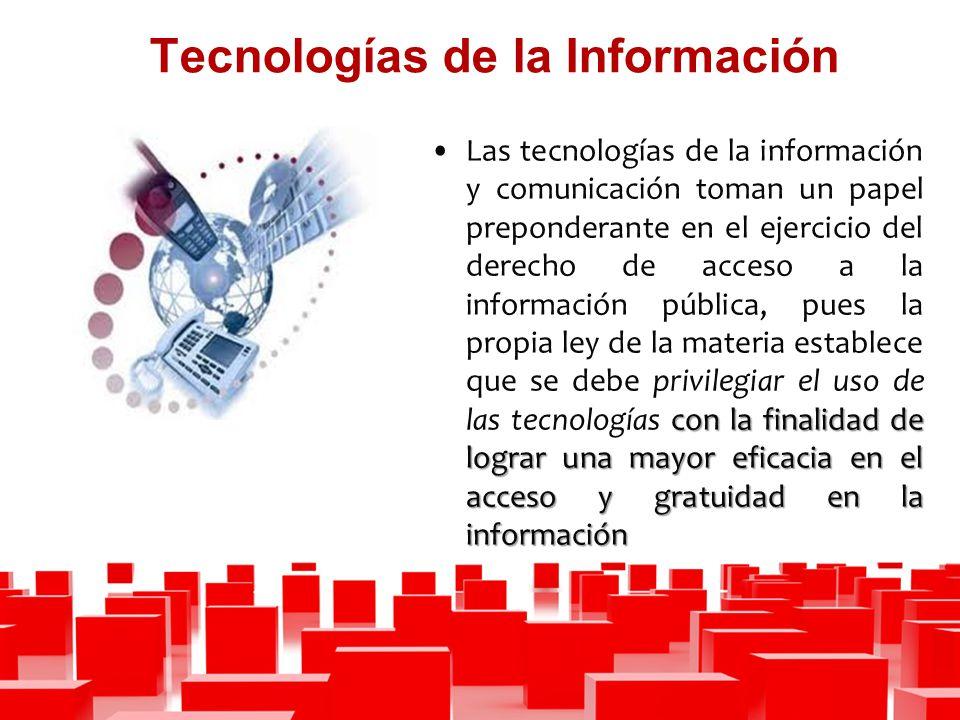 Tecnologías de la Información con la finalidad de lograr una mayor eficacia en el acceso y gratuidad en la informaciónLas tecnologías de la información y comunicación toman un papel preponderante en el ejercicio del derecho de acceso a la información pública, pues la propia ley de la materia establece que se debe privilegiar el uso de las tecnologías con la finalidad de lograr una mayor eficacia en el acceso y gratuidad en la información