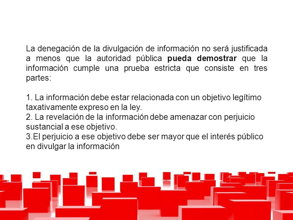 La denegación de la divulgación de información no será justificada a menos que la autoridad pública pueda demostrar que la información cumple una prueba estricta que consiste en tres partes: 1.