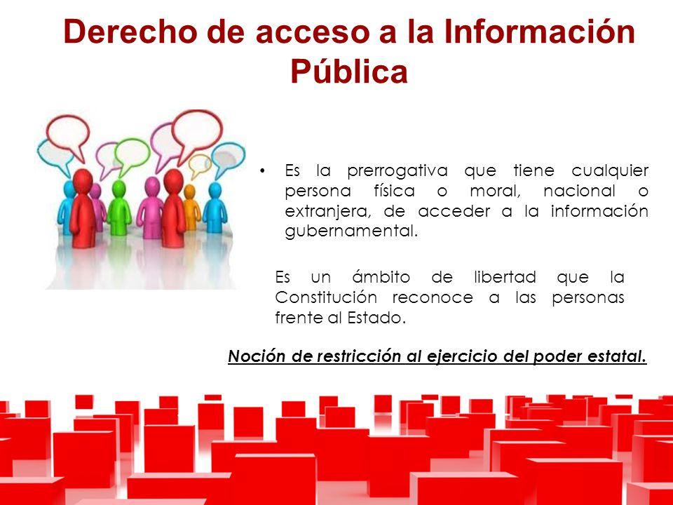 Derecho de acceso a la Información Pública Es la prerrogativa que tiene cualquier persona física o moral, nacional o extranjera, de acceder a la información gubernamental.