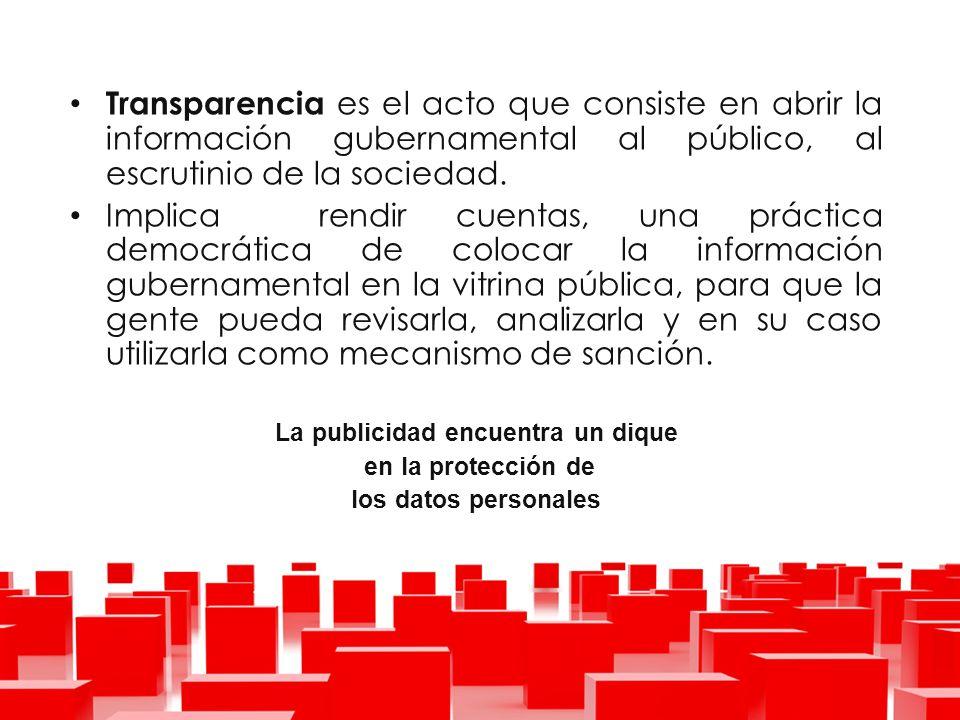 Transparencia es el acto que consiste en abrir la información gubernamental al público, al escrutinio de la sociedad.