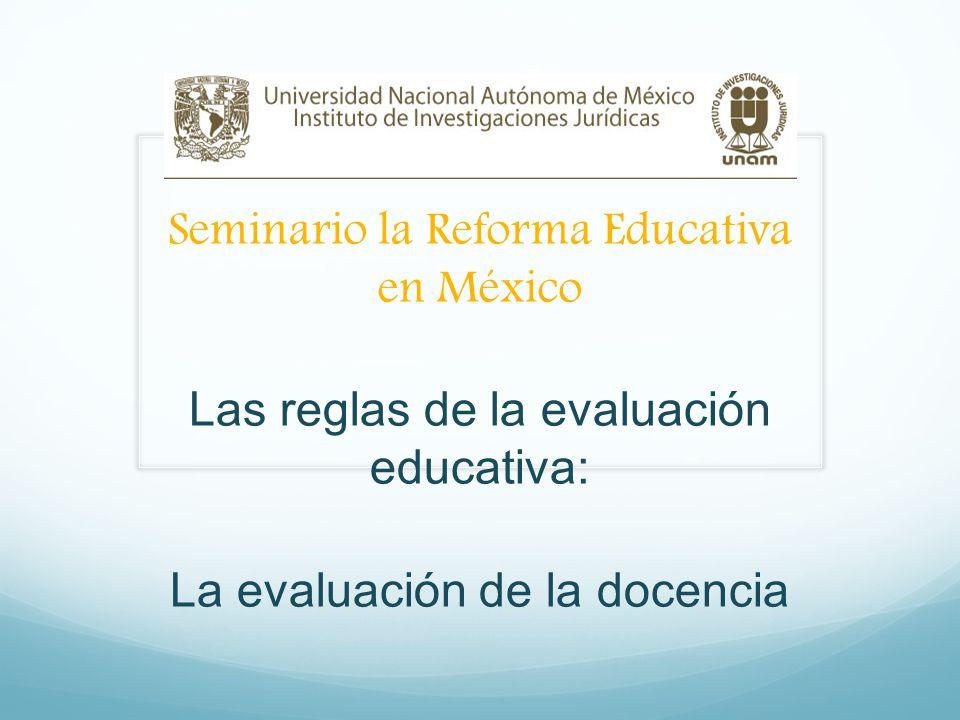 Seminario la Reforma Educativa en México Las reglas de la evaluación educativa: La evaluación de la docencia