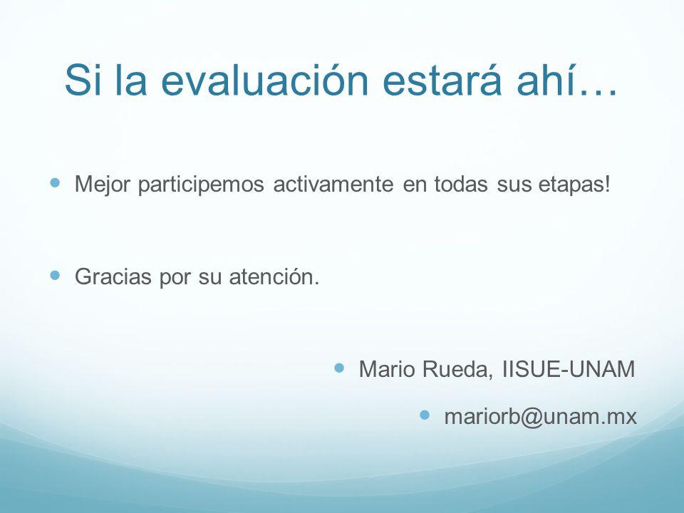 Si la evaluación estará ahí… Mejor participemos activamente en todas sus etapas! Gracias por su atención. Mario Rueda, IISUE-UNAM mariorb@unam.mx