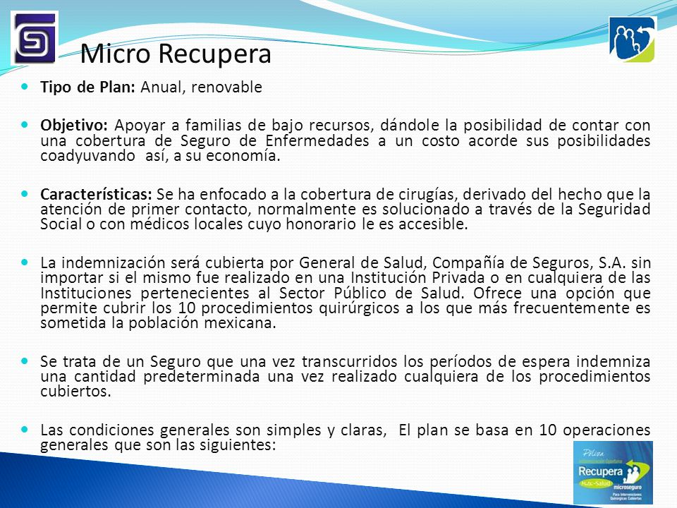 Micro Recupera Tipo de Plan: Anual, renovable Objetivo: Apoyar a familias de bajo recursos, dándole la posibilidad de contar con una cobertura de Segu