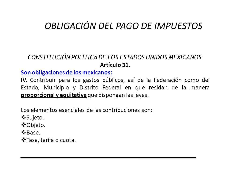 CONSTITUCIÓN POLÍTICA DE LOS ESTADOS UNIDOS MEXICANOS. Artículo 31. Son obligaciones de los mexicanos: IV. Contribuir para los gastos públicos, así de