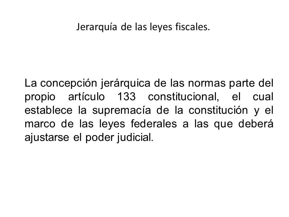 Jerarquía de las leyes fiscales. La concepción jerárquica de las normas parte del propio artículo 133 constitucional, el cual establece la supremacía