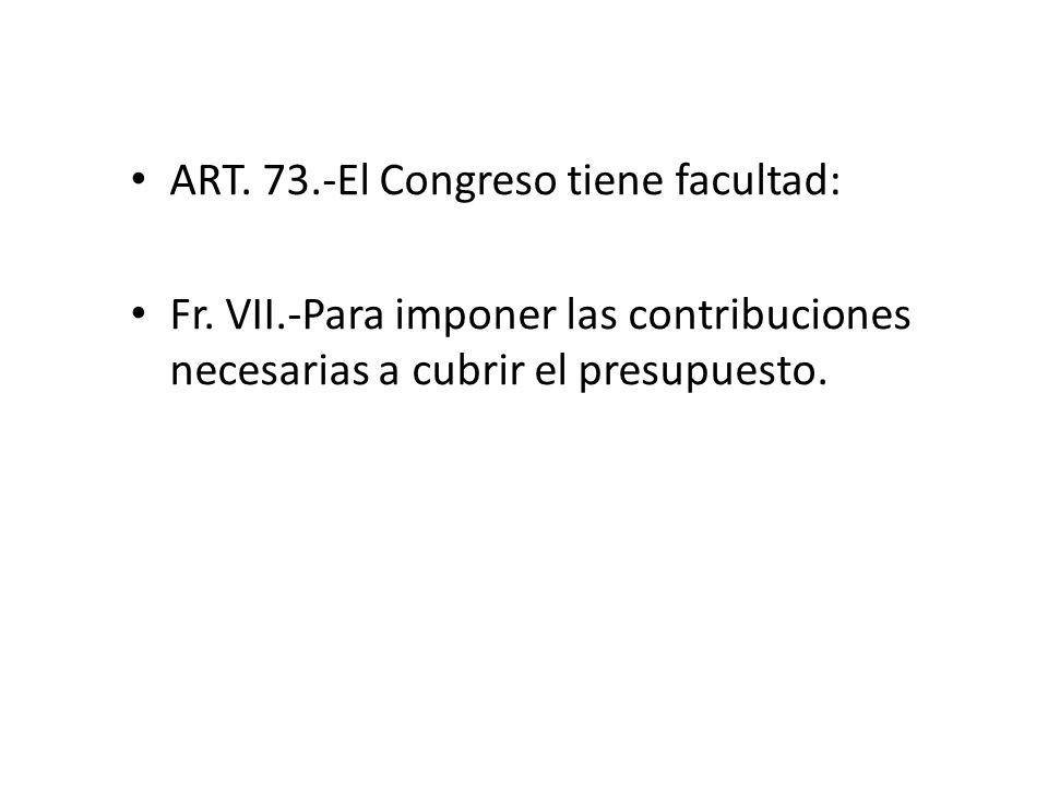 ART. 73.-El Congreso tiene facultad: Fr. VII.-Para imponer las contribuciones necesarias a cubrir el presupuesto.