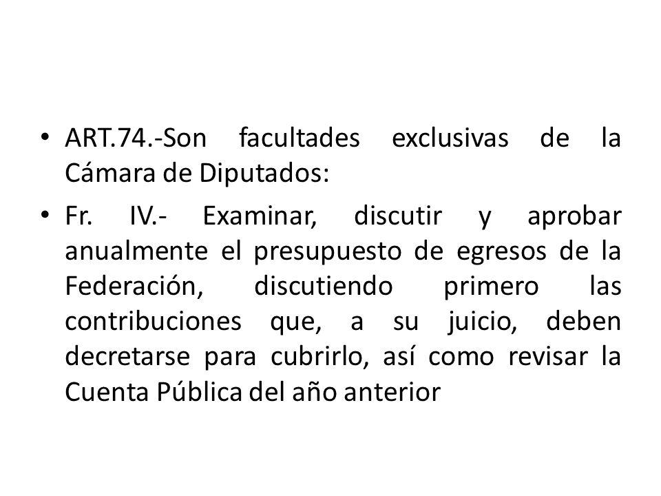 ART.74.-Son facultades exclusivas de la Cámara de Diputados: Fr. IV.- Examinar, discutir y aprobar anualmente el presupuesto de egresos de la Federaci