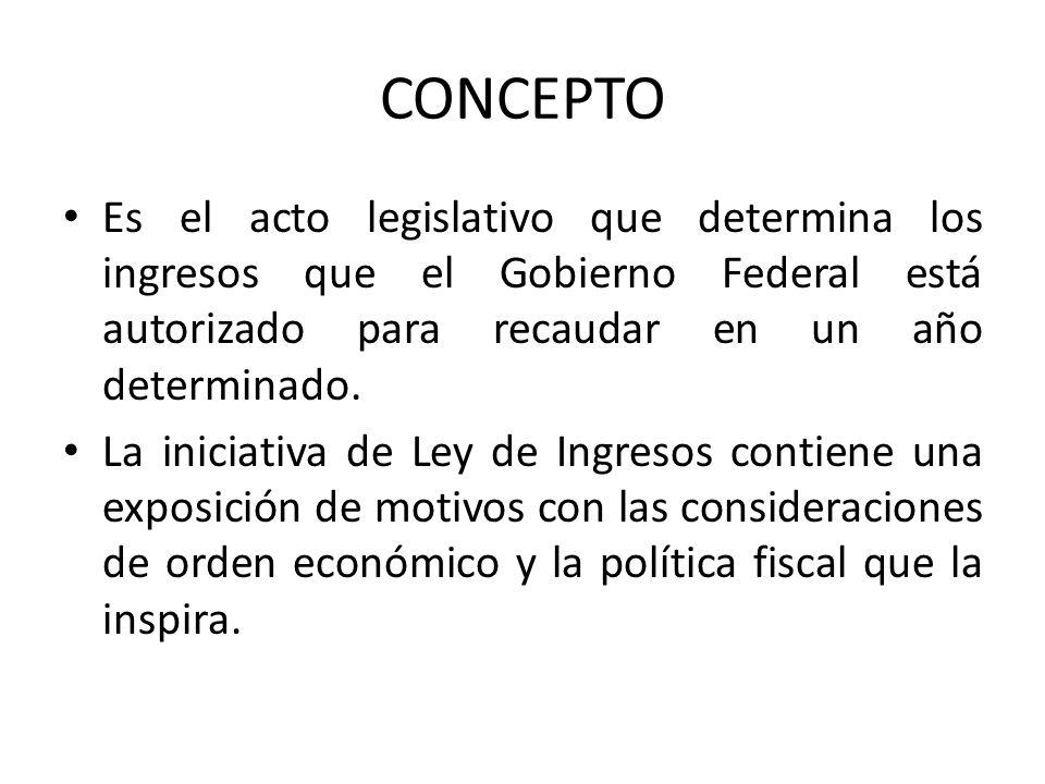CONCEPTO Es el acto legislativo que determina los ingresos que el Gobierno Federal está autorizado para recaudar en un año determinado. La iniciativa