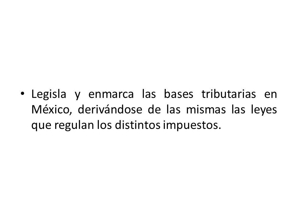 Legisla y enmarca las bases tributarias en México, derivándose de las mismas las leyes que regulan los distintos impuestos.