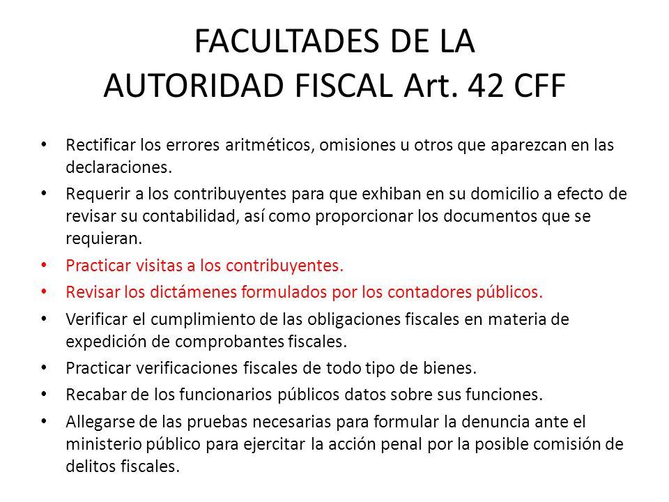 FACULTADES DE LA AUTORIDAD FISCAL Art. 42 CFF Rectificar los errores aritméticos, omisiones u otros que aparezcan en las declaraciones. Requerir a los