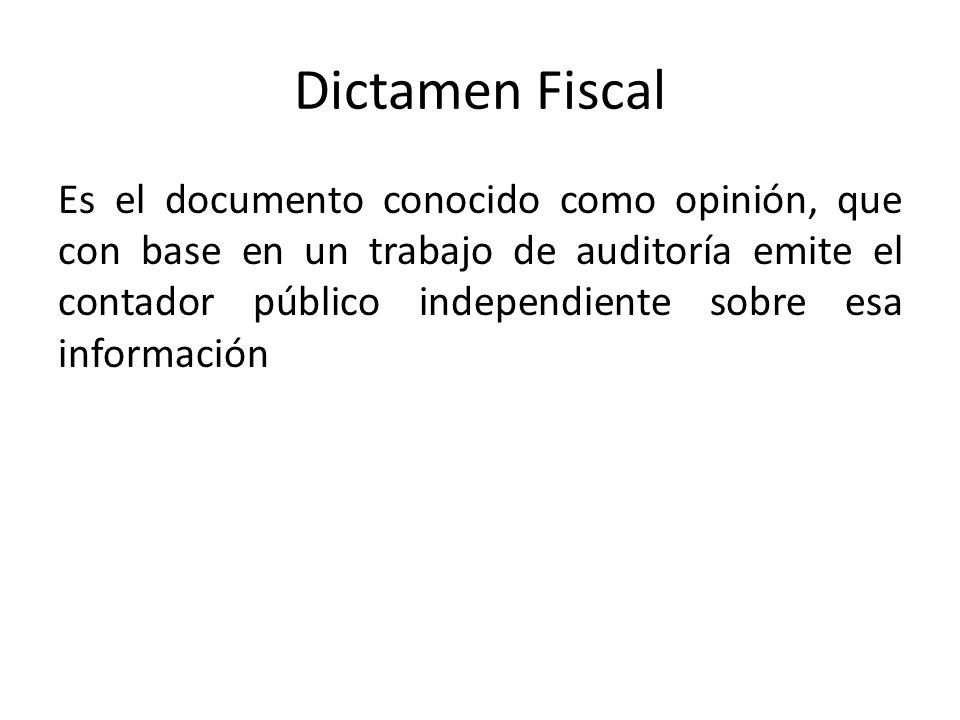 Dictamen Fiscal Es el documento conocido como opinión, que con base en un trabajo de auditoría emite el contador público independiente sobre esa infor
