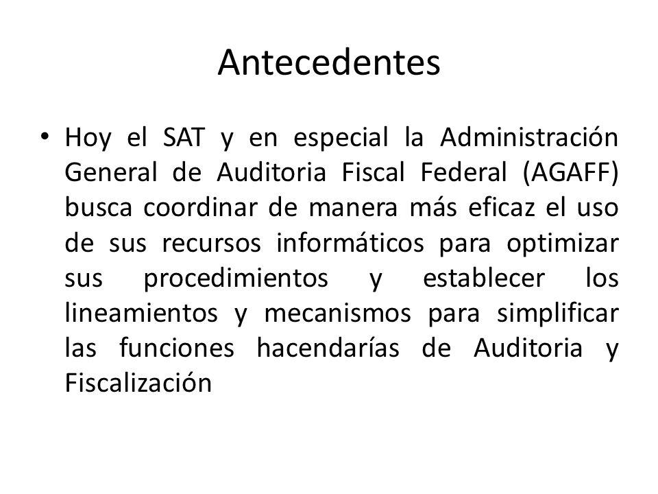 Antecedentes Hoy el SAT y en especial la Administración General de Auditoria Fiscal Federal (AGAFF) busca coordinar de manera más eficaz el uso de sus