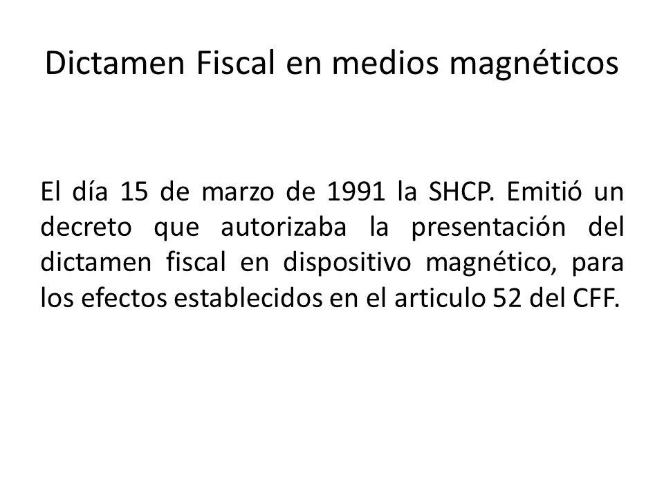 Dictamen Fiscal en medios magnéticos El día 15 de marzo de 1991 la SHCP. Emitió un decreto que autorizaba la presentación del dictamen fiscal en dispo