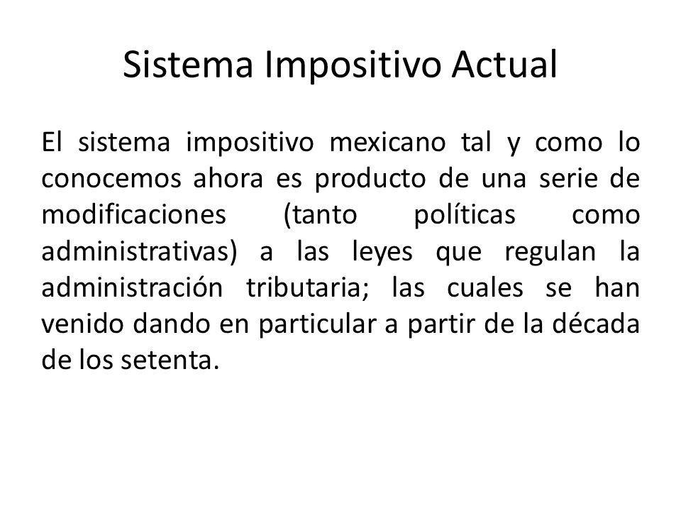 Sistema Impositivo Actual El sistema impositivo mexicano tal y como lo conocemos ahora es producto de una serie de modificaciones (tanto políticas com