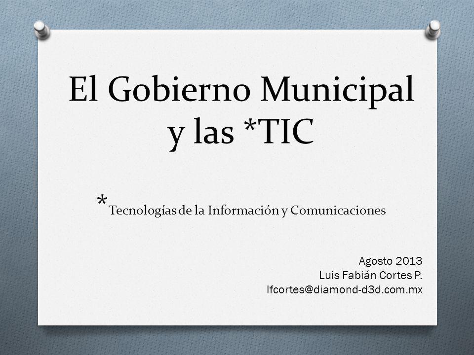 El Gobierno Municipal y las *TIC * Tecnologías de la Información y Comunicaciones Agosto 2013 Luis Fabián Cortes P.