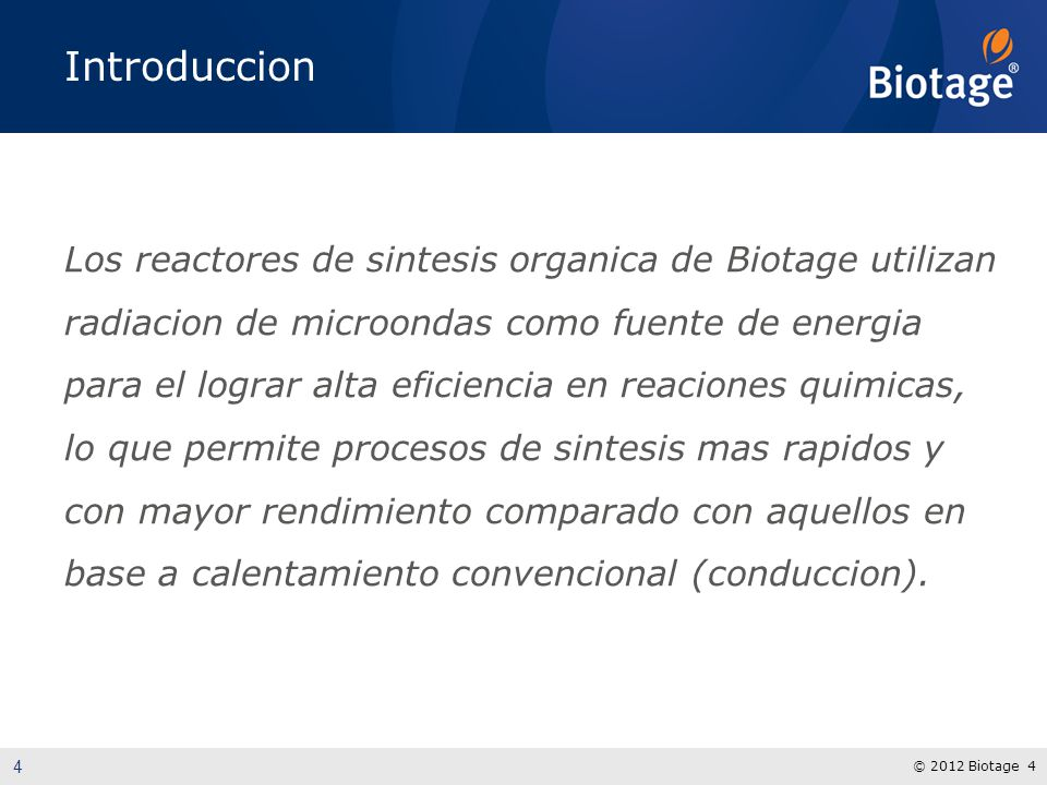 © 2012 Biotage 4 Introduccion Los reactores de sintesis organica de Biotage utilizan radiacion de microondas como fuente de energia para el lograr alta eficiencia en reaciones quimicas, lo que permite procesos de sintesis mas rapidos y con mayor rendimiento comparado con aquellos en base a calentamiento convencional (conduccion).