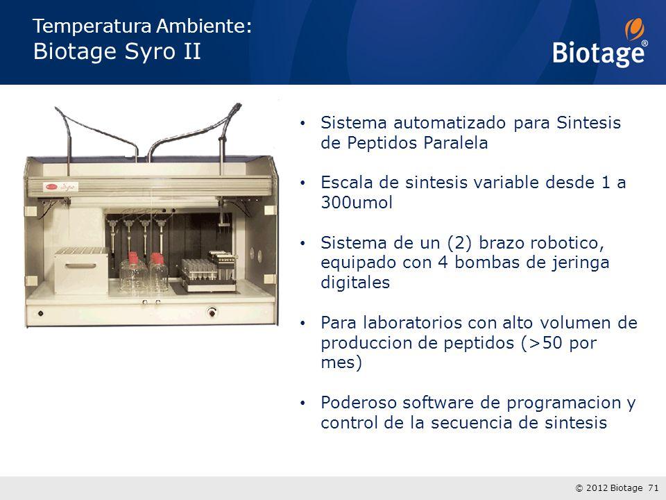 © 2012 Biotage 71 Temperatura Ambiente: Biotage Syro II Sistema automatizado para Sintesis de Peptidos Paralela Escala de sintesis variable desde 1 a 300umol Sistema de un (2) brazo robotico, equipado con 4 bombas de jeringa digitales Para laboratorios con alto volumen de produccion de peptidos (>50 por mes) Poderoso software de programacion y control de la secuencia de sintesis