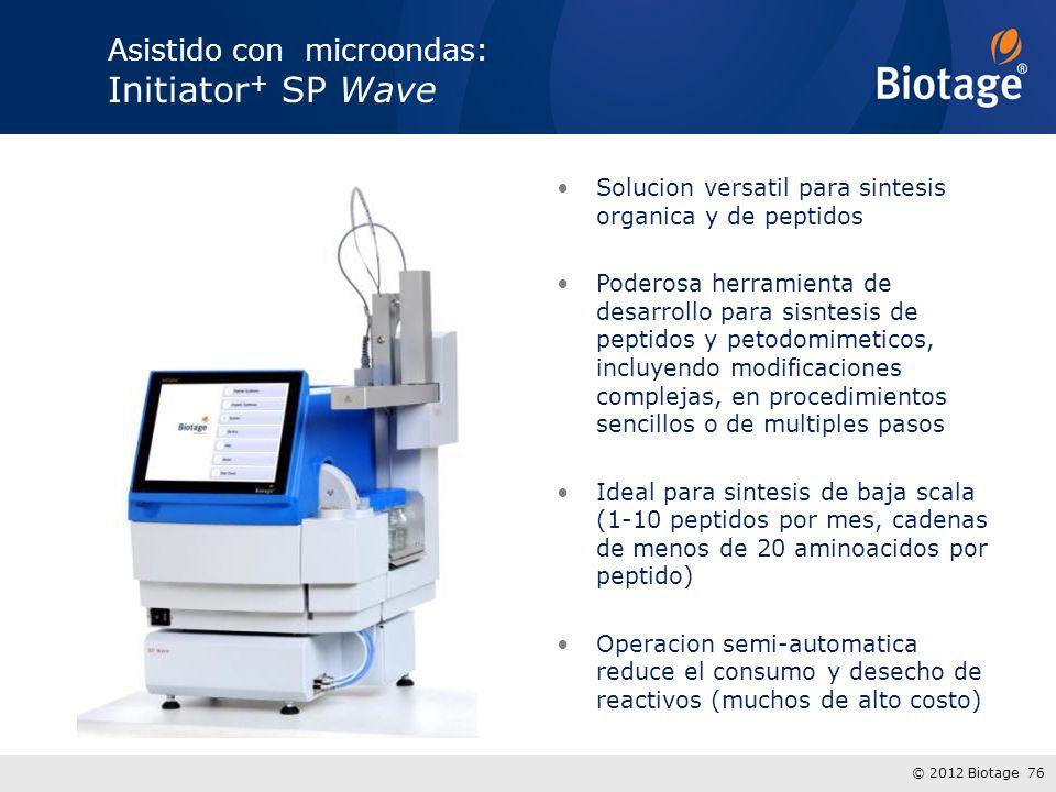 © 2012 Biotage 76 Asistido con microondas: Initiator + SP Wave Solucion versatil para sintesis organica y de peptidos Poderosa herramienta de desarrollo para sisntesis de peptidos y petodomimeticos, incluyendo modificaciones complejas, en procedimientos sencillos o de multiples pasos Ideal para sintesis de baja scala (1-10 peptidos por mes, cadenas de menos de 20 aminoacidos por peptido) Operacion semi-automatica reduce el consumo y desecho de reactivos (muchos de alto costo)