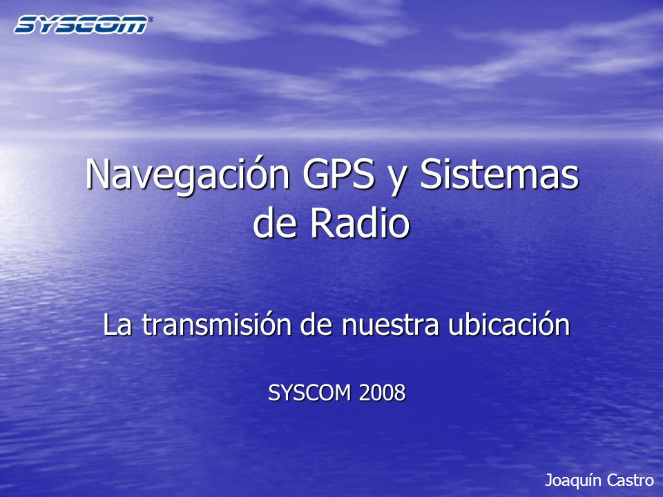 Navegación GPS y Sistemas de Radio La transmisión de nuestra ubicación SYSCOM 2008 Joaquín Castro