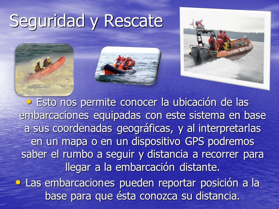 Seguridad y Rescate Esto nos permite conocer la ubicación de las embarcaciones equipadas con este sistema en base a sus coordenadas geográficas, y al