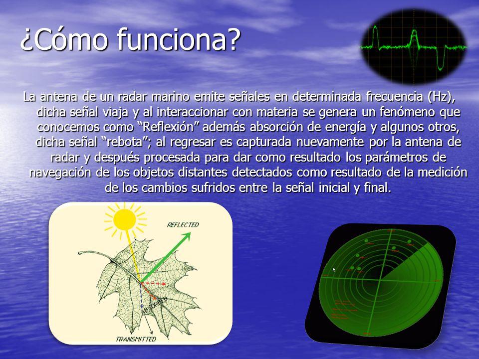 ¿Cómo funciona? La antena de un radar marino emite señales en determinada frecuencia (Hz), dicha señal viaja y al interaccionar con materia se genera