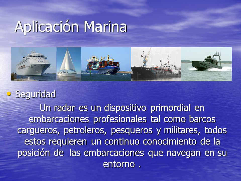 Aplicación Marina Seguridad Seguridad Un radar es un dispositivo primordial en embarcaciones profesionales tal como barcos cargueros, petroleros, pesq