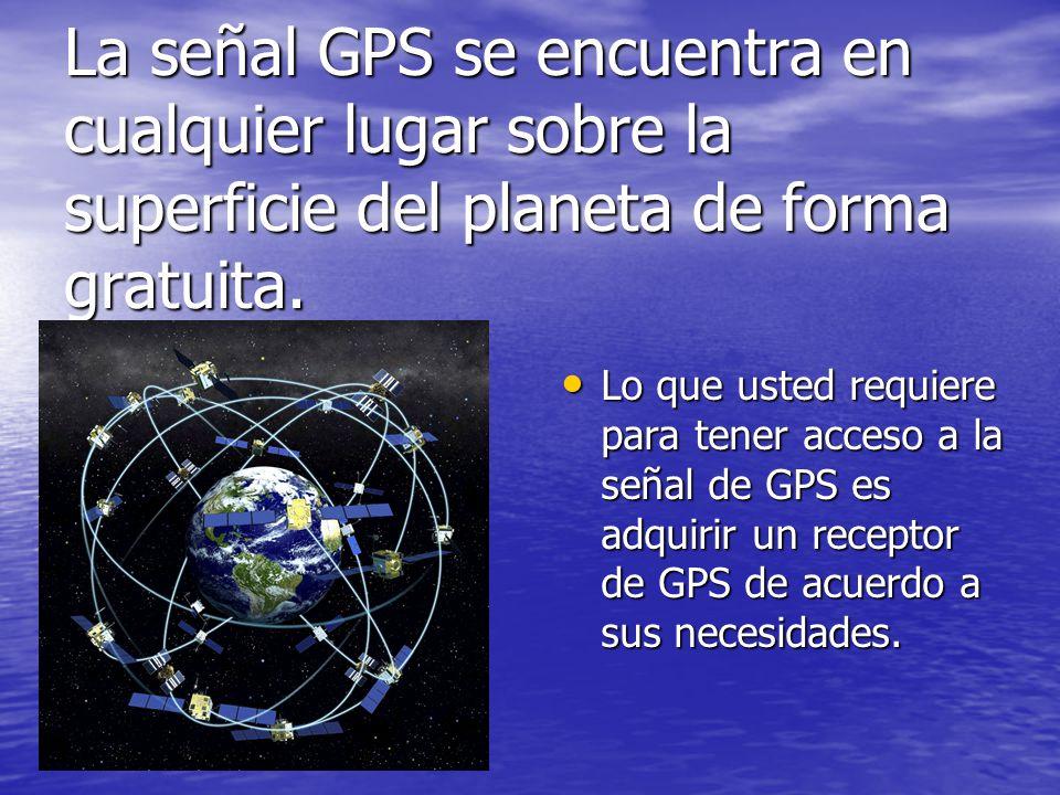 La señal GPS se encuentra en cualquier lugar sobre la superficie del planeta de forma gratuita. Lo que usted requiere para tener acceso a la señal de