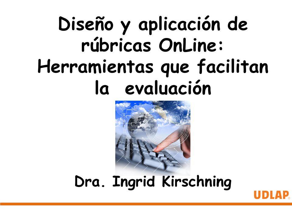Diseño y aplicación de rúbricas OnLine: Herramientas que facilitan la evaluación Dra. Ingrid Kirschning
