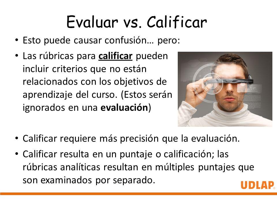 Evaluar vs. Calificar Esto puede causar confusión… pero: Las rúbricas para calificar pueden incluir criterios que no están relacionados con los objeti