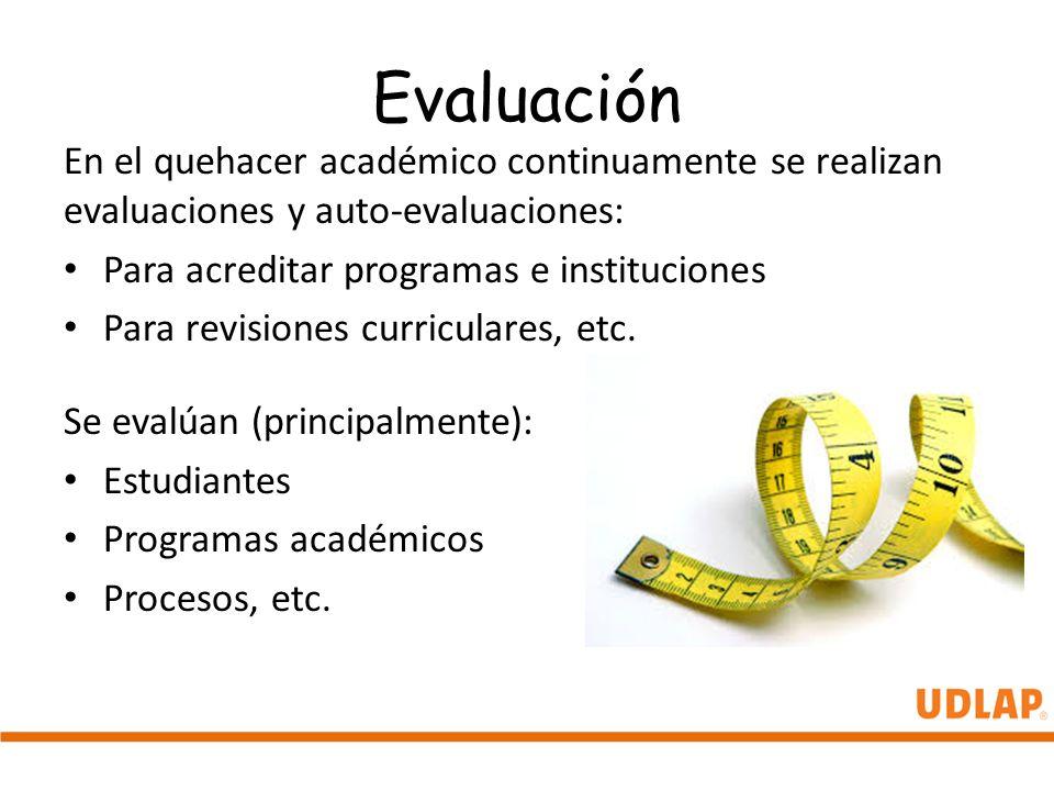 Evaluación En el quehacer académico continuamente se realizan evaluaciones y auto-evaluaciones: Para acreditar programas e instituciones Para revision