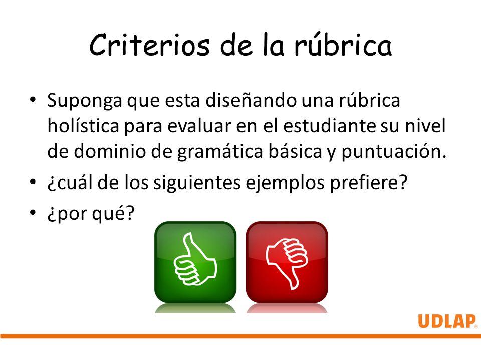 Criterios de la rúbrica Suponga que esta diseñando una rúbrica holística para evaluar en el estudiante su nivel de dominio de gramática básica y puntu