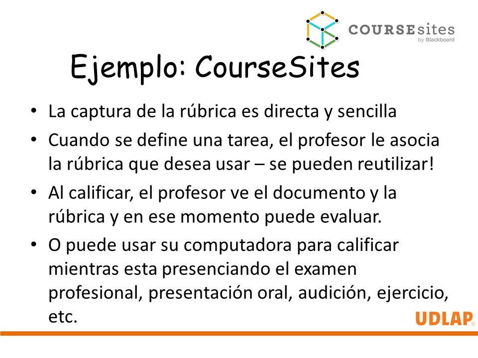 Ejemplo: CourseSites La captura de la rúbrica es directa y sencilla Cuando se define una tarea, el profesor le asocia la rúbrica que desea usar – se p