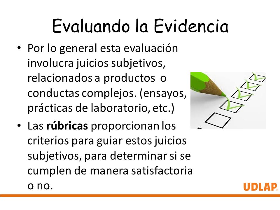Evaluando la Evidencia Por lo general esta evaluación involucra juicios subjetivos, relacionados a productos o conductas complejos. (ensayos, práctica