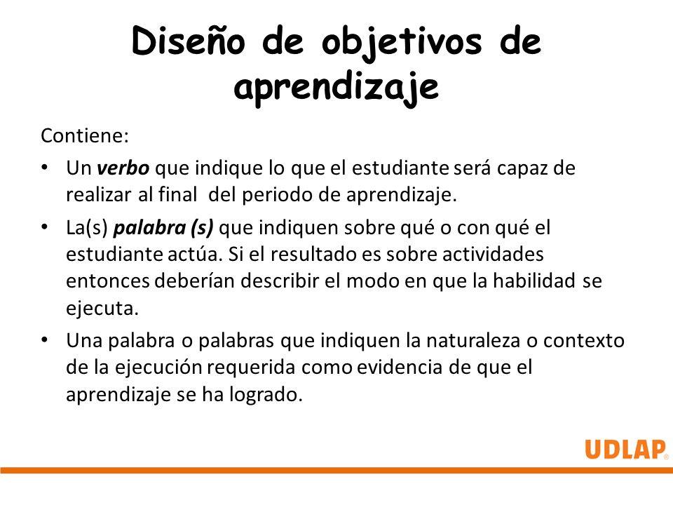 Diseño de objetivos de aprendizaje Contiene: Un verbo que indique lo que el estudiante será capaz de realizar al final del periodo de aprendizaje. La(